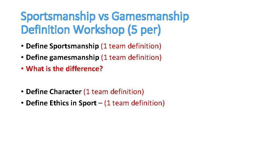 Sportsmanship vs Gamesmanship Definition Workshop (5 per) • Define Sportsmanship (1 team definition) •