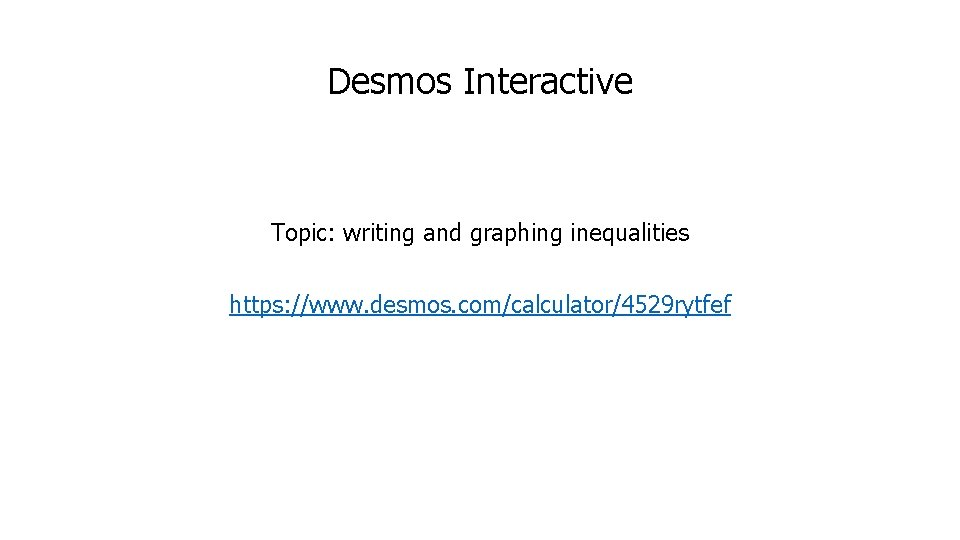 Desmos Interactive Topic: writing and graphing inequalities https: //www. desmos. com/calculator/4529 rytfef