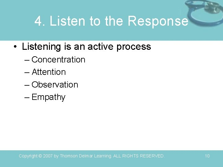 4. Listen to the Response • Listening is an active process – Concentration –