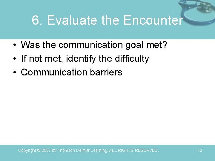 6. Evaluate the Encounter • Was the communication goal met? • If not met,