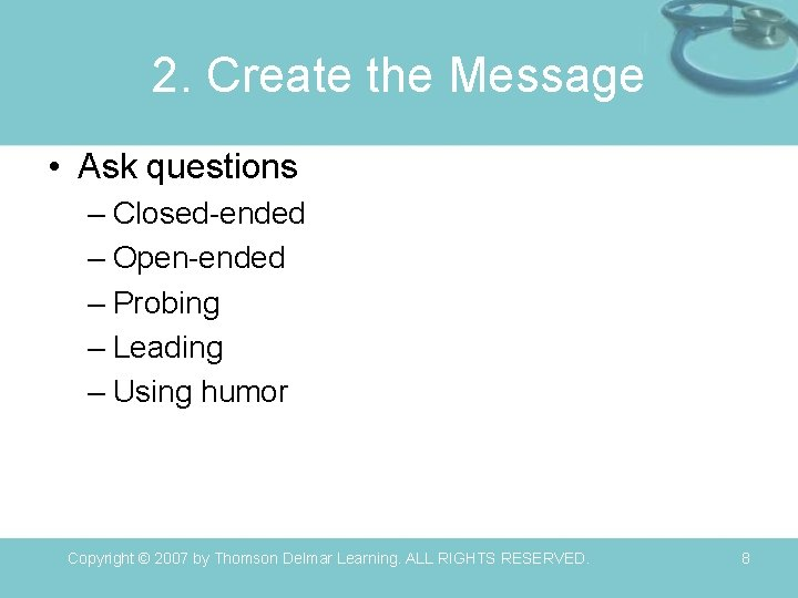 2. Create the Message • Ask questions – Closed-ended – Open-ended – Probing –