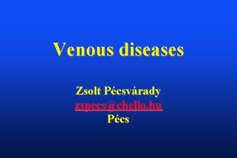 Venous diseases Zsolt Pécsvárady zspecs@chello. hu Pécs
