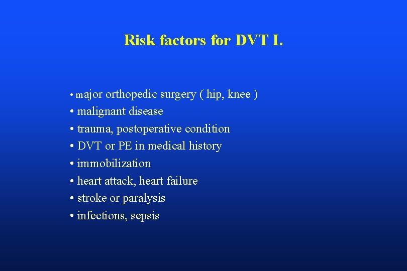 Risk factors for DVT I. • major orthopedic surgery ( hip, knee ) •