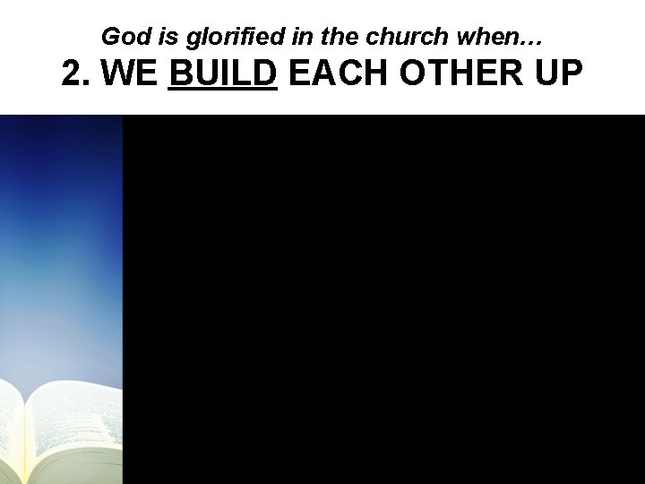 God is glorified in the church when… 2. WE BUILD EACH OTHER UP