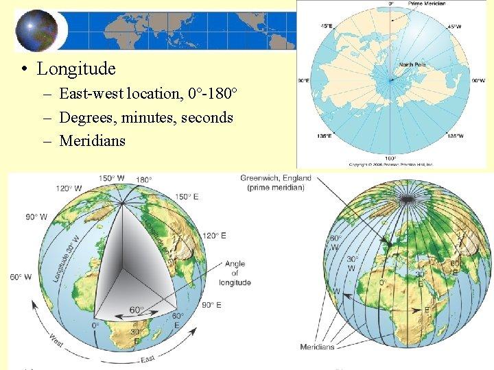 • Longitude – East-west location, 0º-180º – Degrees, minutes, seconds – Meridians –