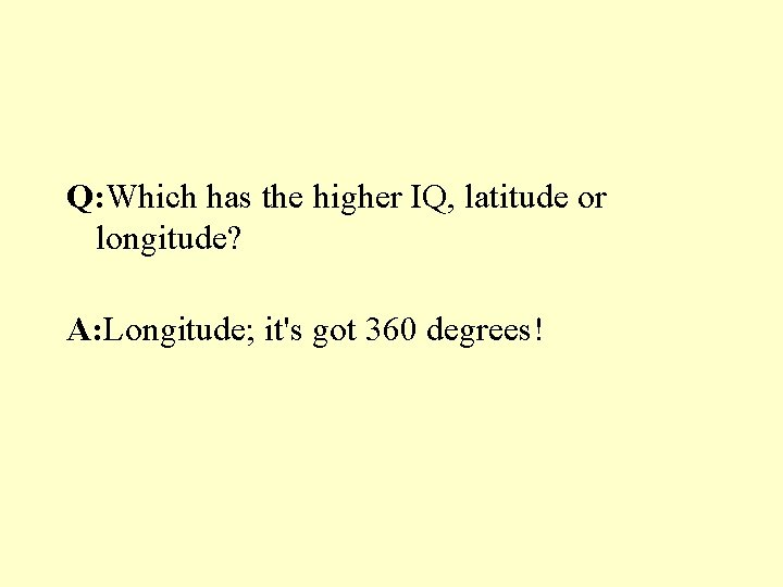 Q: Which has the higher IQ, latitude or longitude? A: Longitude; it's got 360