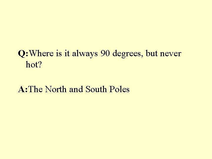 Q: Where is it always 90 degrees, but never hot? A: The North and