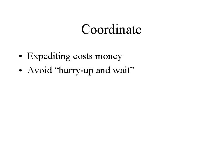 """Coordinate • Expediting costs money • Avoid """"hurry-up and wait"""""""