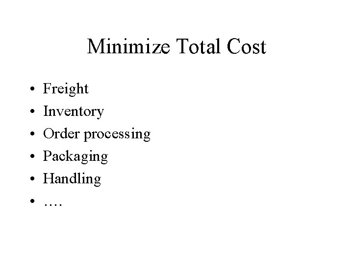Minimize Total Cost • • • Freight Inventory Order processing Packaging Handling ….