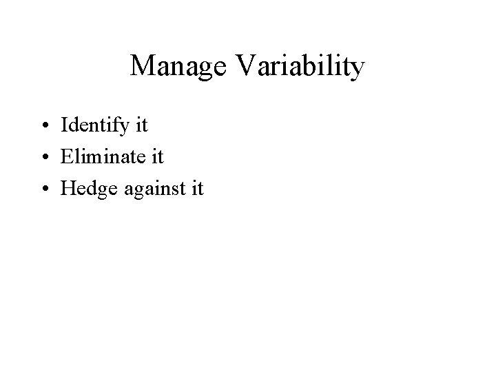 Manage Variability • Identify it • Eliminate it • Hedge against it