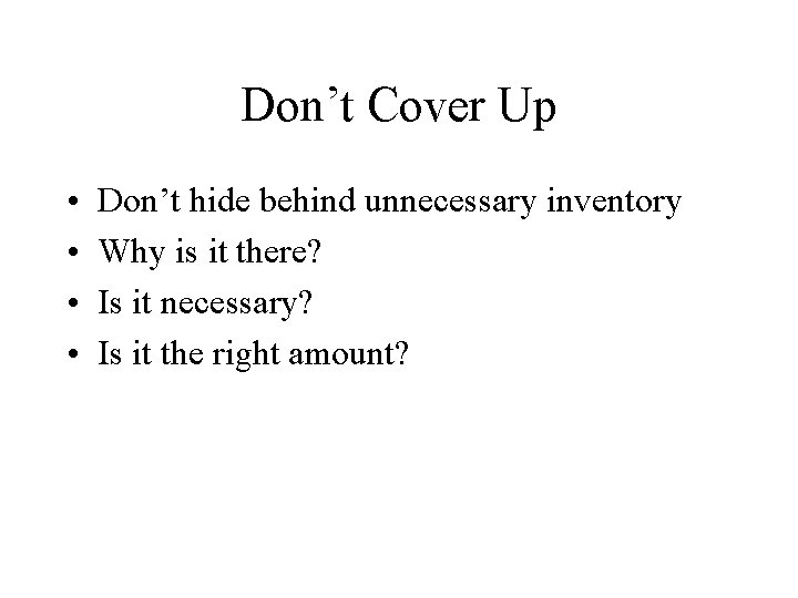 Don't Cover Up • • Don't hide behind unnecessary inventory Why is it there?