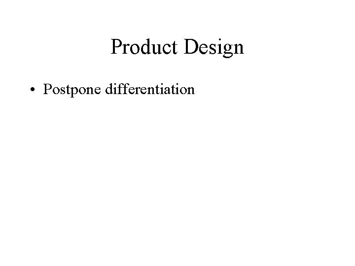 Product Design • Postpone differentiation