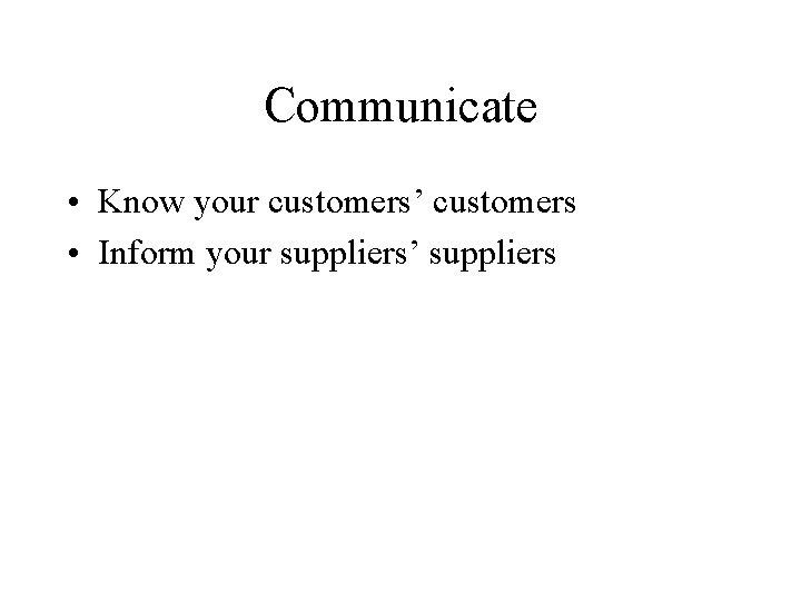 Communicate • Know your customers' customers • Inform your suppliers' suppliers