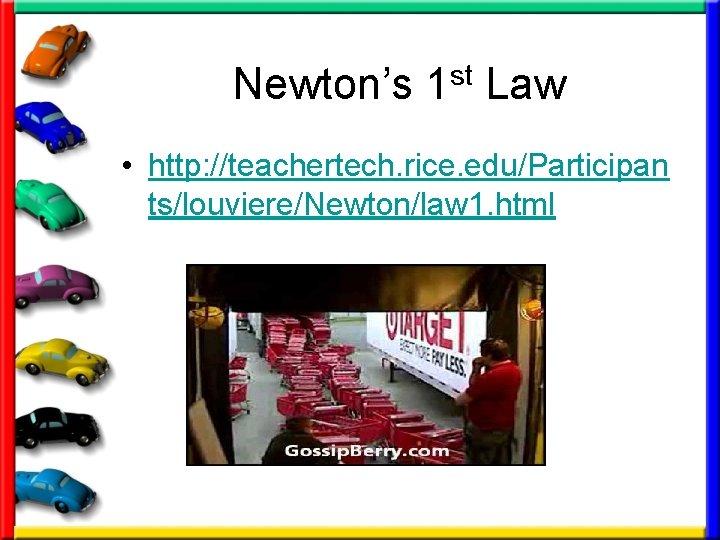 Newton's 1 st Law • http: //teachertech. rice. edu/Participan ts/louviere/Newton/law 1. html