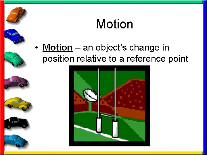 Motion • Motion – an object's change in position relative to a reference point