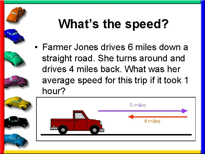 What's the speed? • Farmer Jones drives 6 miles down a straight road. She