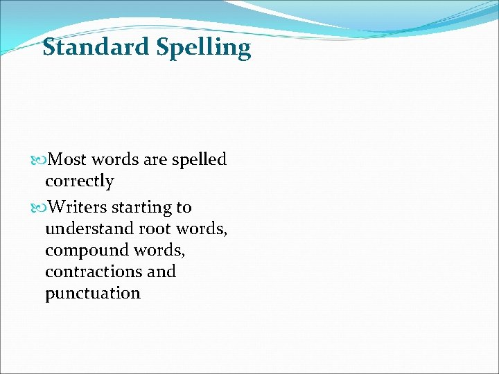 Standard Spelling Most words are spelled correctly Writers starting to understand root words, compound