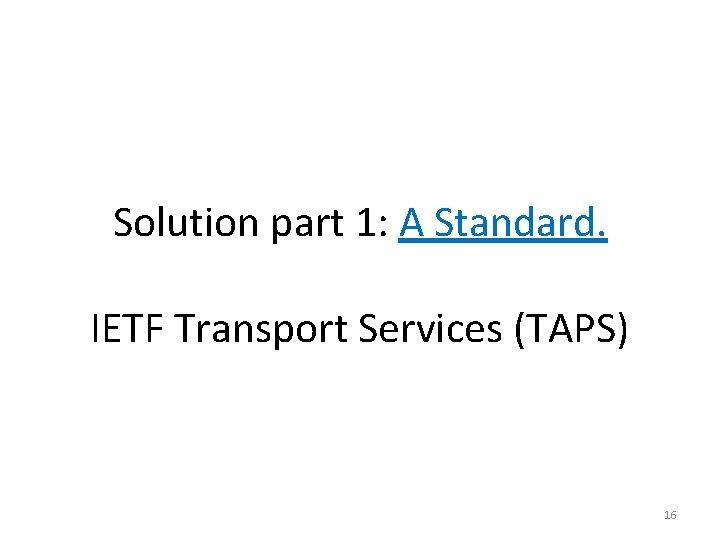 Solution part 1: A Standard. IETF Transport Services (TAPS) 16
