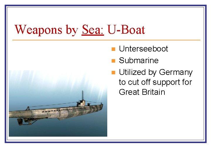 Weapons by Sea: U-Boat n n n Unterseeboot Submarine Utilized by Germany to cut
