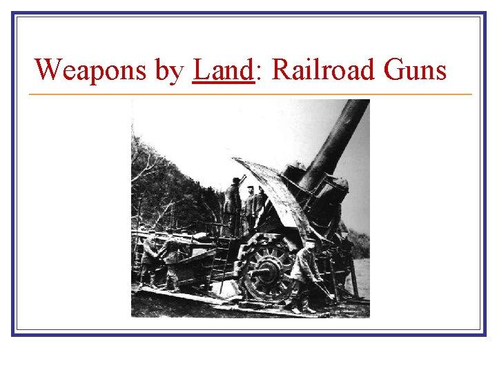 Weapons by Land: Railroad Guns