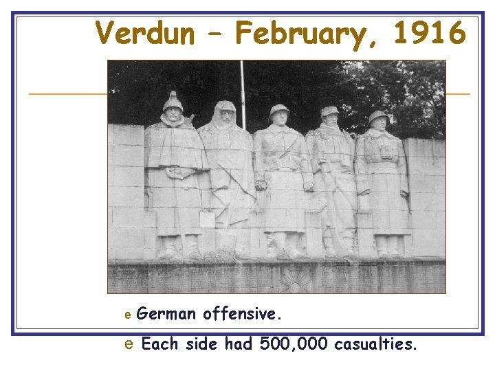 Verdun – February, 1916 e German offensive. e Each side had 500, 000 casualties.