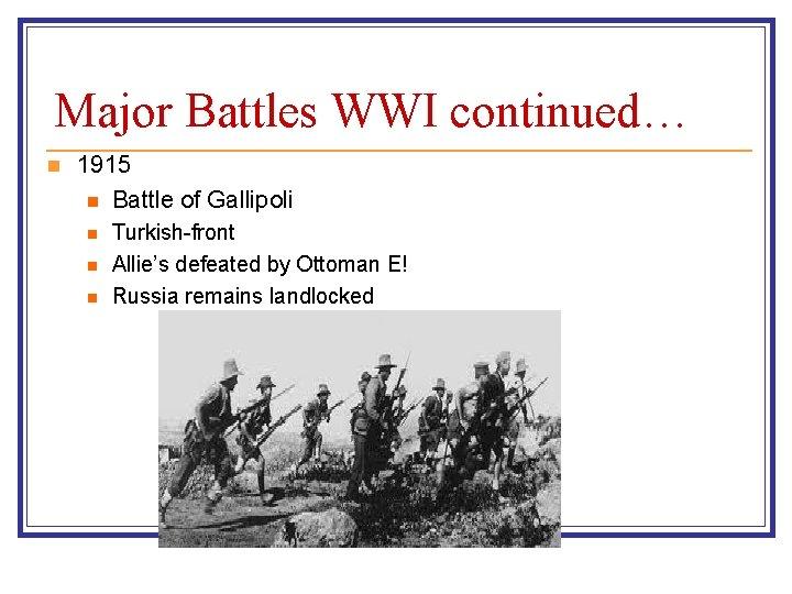 Major Battles WWI continued… n 1915 n Battle of Gallipoli n n n Turkish-front