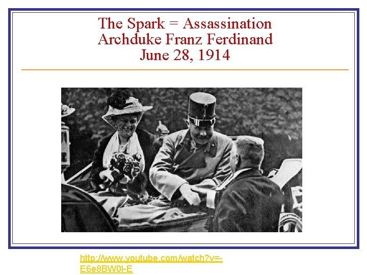 The Spark = Assassination Archduke Franz Ferdinand June 28, 1914 http: //www. youtube. com/watch?
