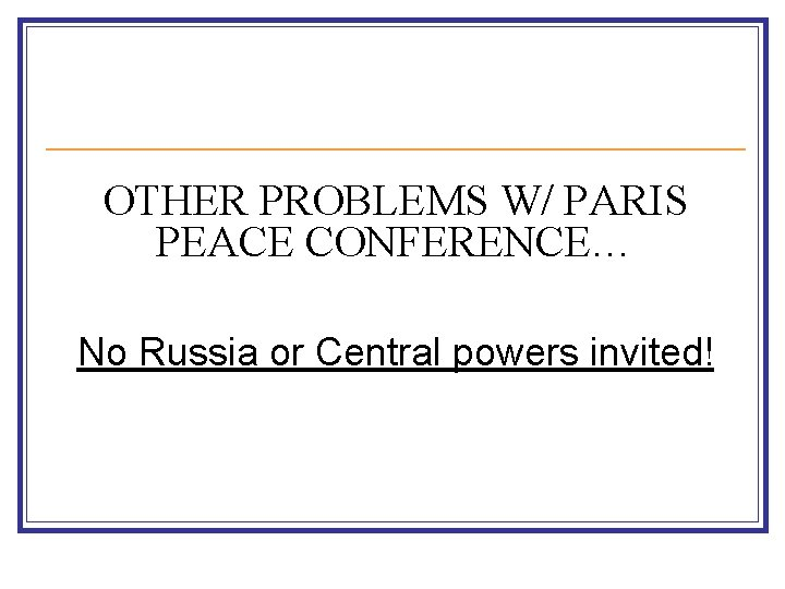 OTHER PROBLEMS W/ PARIS PEACE CONFERENCE… No Russia or Central powers invited!