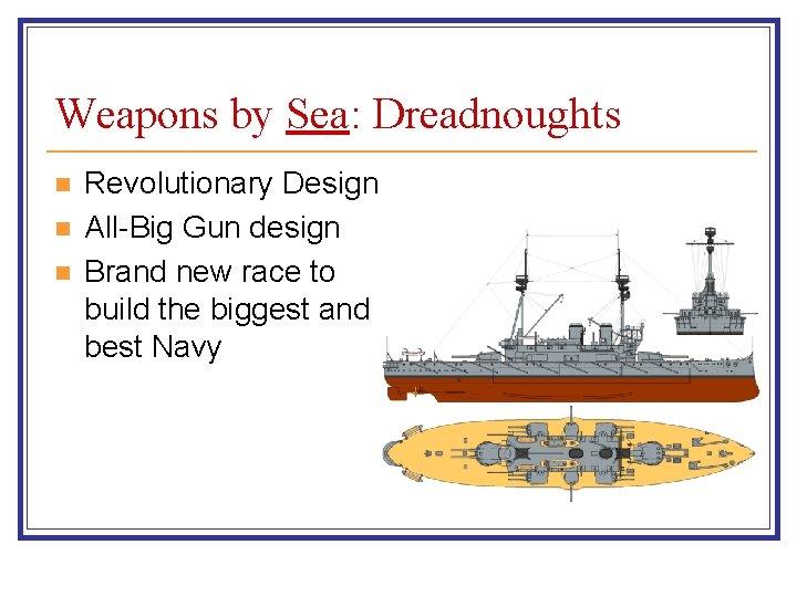 Weapons by Sea: Dreadnoughts n n n Revolutionary Design All-Big Gun design Brand new