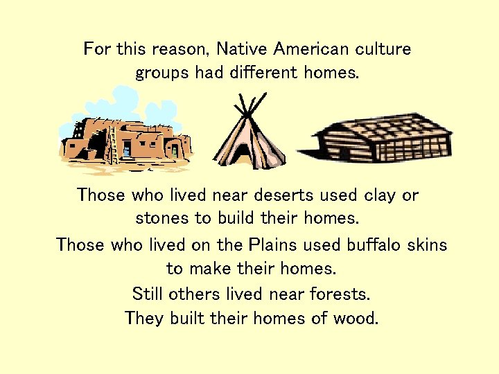 For this reason, Native American culture groups had different homes. Those who lived near