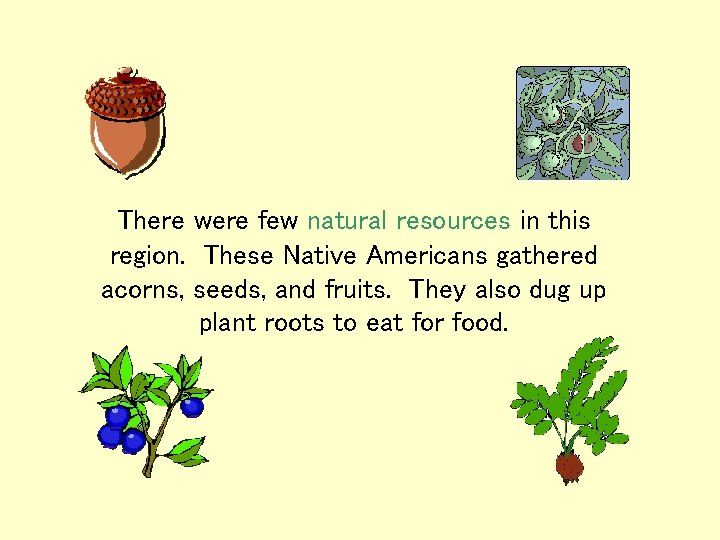 There were few natural resources in this region. These Native Americans gathered acorns, seeds,