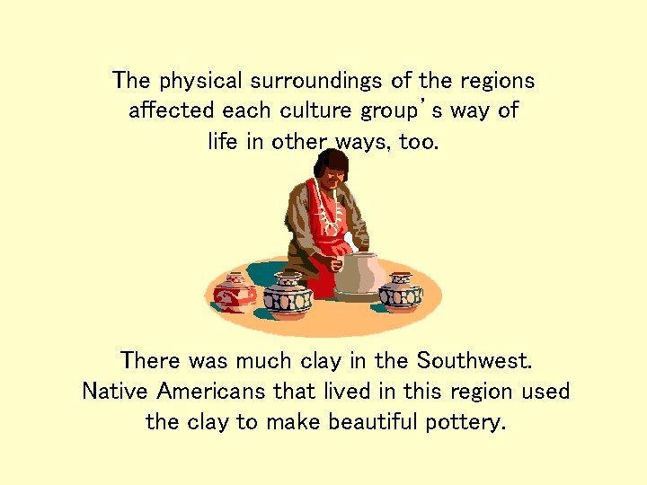 The physical surroundings of the regions affected each culture group's way of life in