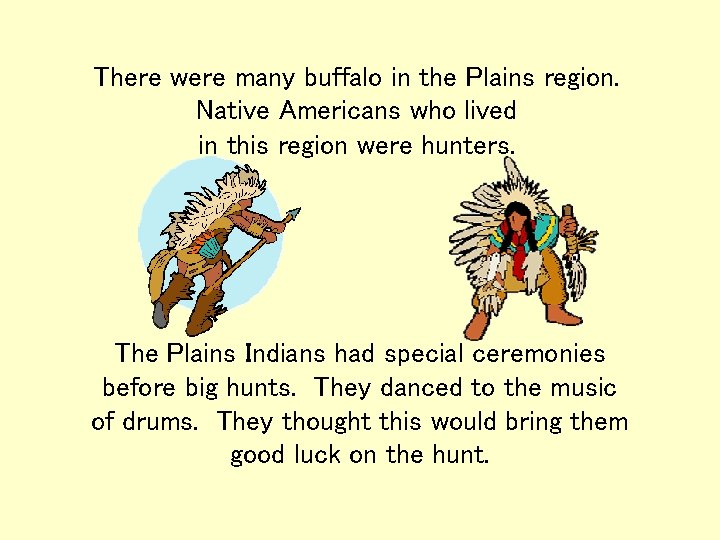 There were many buffalo in the Plains region. Native Americans who lived in this