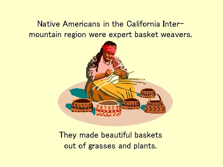 Native Americans in the California Intermountain region were expert basket weavers. They made beautiful