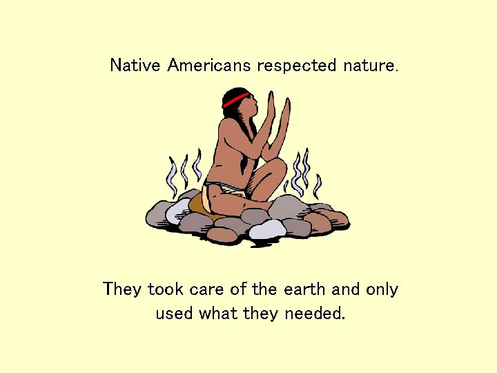 Native Americans respected nature. They took care of the earth and only used what