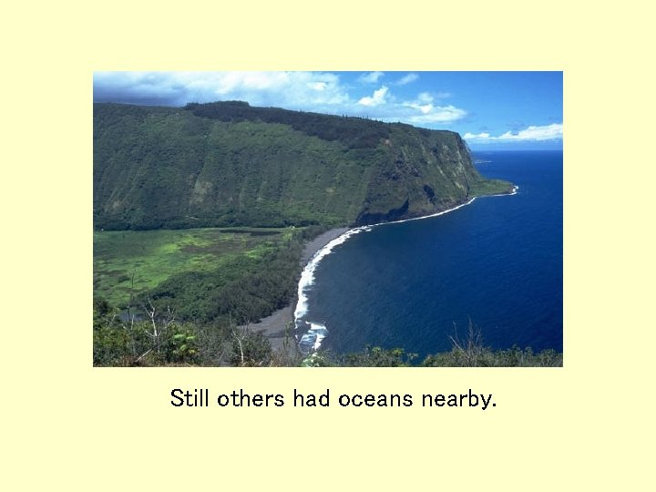 Still others had oceans nearby.