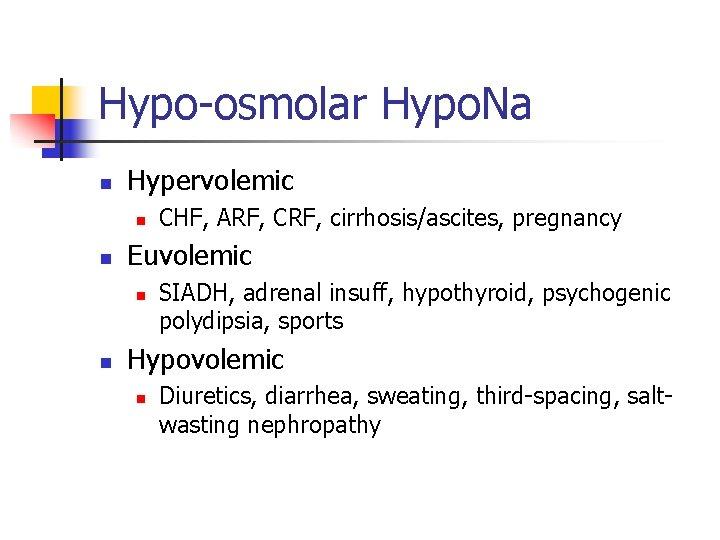 Hypo-osmolar Hypo. Na n Hypervolemic n n Euvolemic n n CHF, ARF, CRF, cirrhosis/ascites,