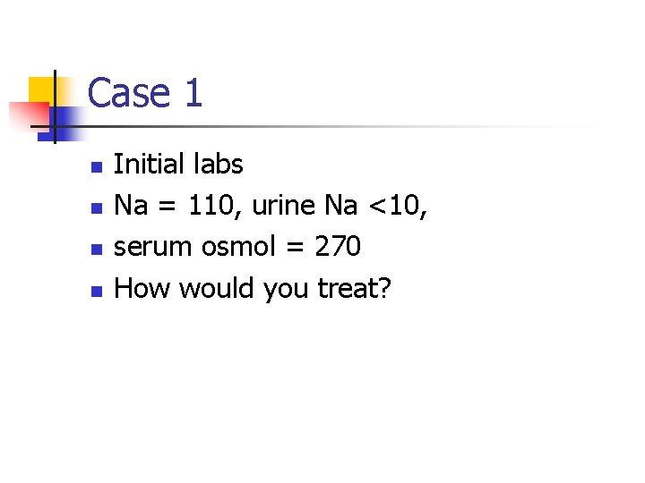 Case 1 n n Initial labs Na = 110, urine Na <10, serum osmol