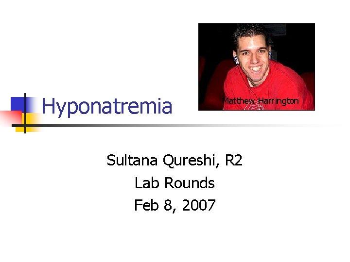 Hyponatremia Matthew Harrington Sultana Qureshi, R 2 Lab Rounds Feb 8, 2007