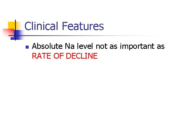 Clinical Features n Absolute Na level not as important as RATE OF DECLINE