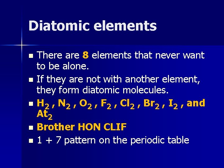 Diatomic elements There are 8 elements that never want to be alone. n If