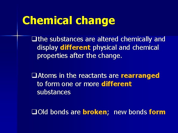 Chemical change qthe substances are altered chemically and display different physical and chemical properties