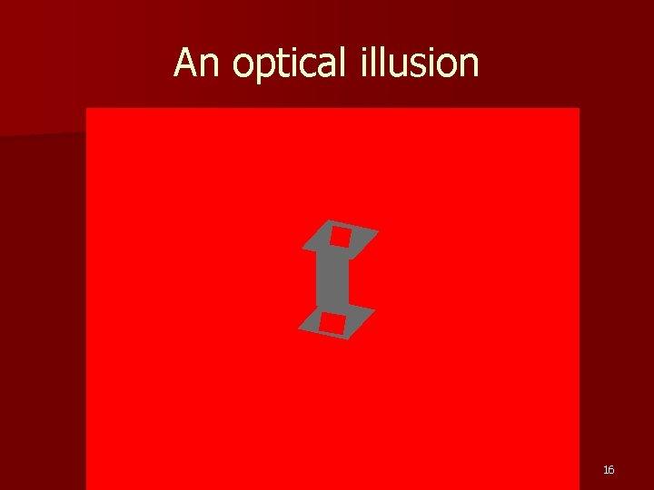 An optical illusion 16