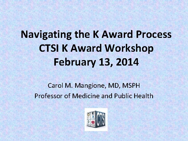 Navigating the K Award Process CTSI K Award Workshop February 13, 2014 Carol M.