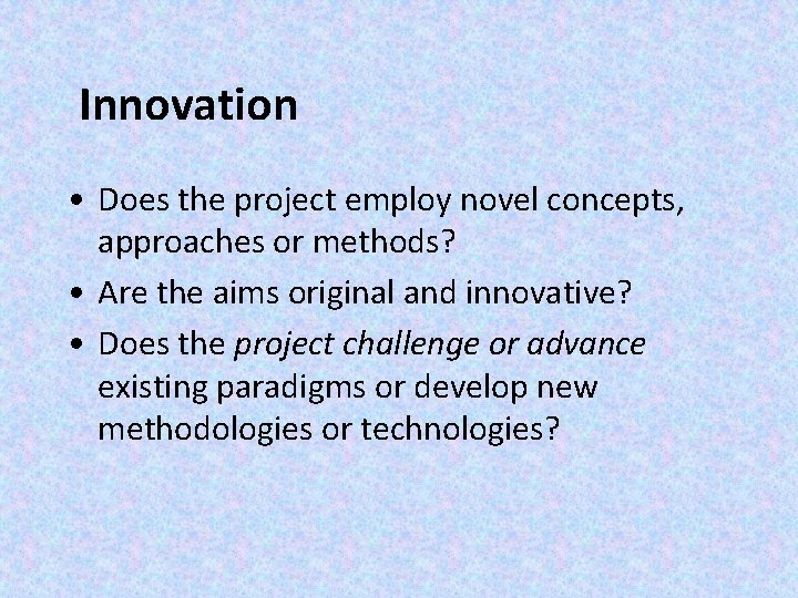Innovation • Does the project employ novel concepts, approaches or methods? • Are