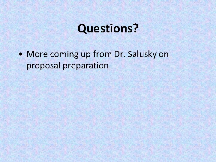 Questions? • More coming up from Dr. Salusky on proposal preparation