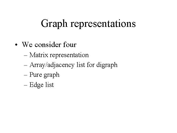 Graph representations • We consider four – Matrix representation – Array/adjacency list for digraph