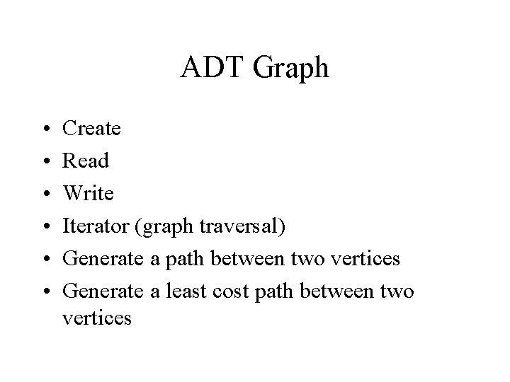 ADT Graph • • • Create Read Write Iterator (graph traversal) Generate a path