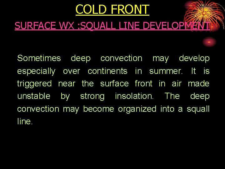 COLD FRONT SURFACE WX : SQUALL LINE DEVELOPMENT Sometimes deep convection may develop especially