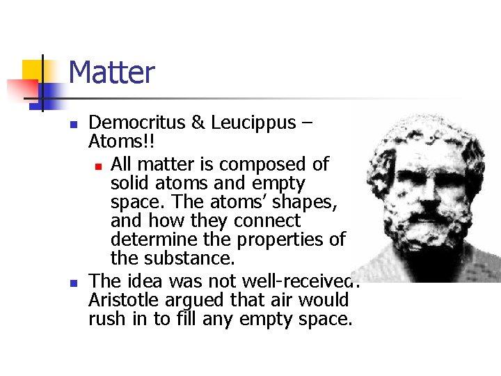 Matter n n Democritus & Leucippus – Atoms!! n All matter is composed of